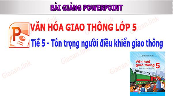 Bài giảng powerpoint VHGT lớp 5 tiết 5 Tôn trọng người điều khiển giao thông